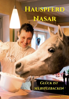 Hauspferd Nasar – Glück ist selbstgebacken von Arndt,  Dr. Stephanie