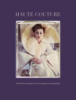 Haute Couture.The Polaroids of Cathleen Naundorf von Harder,  Matthias, Naundorf,  Cathleen, Stehmann,  Ira