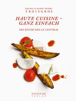 Haute Cuisine – ganz einfach von Beaugé,  Bénédict, Holle,  Barbara, Morel,  Marie-Pierre, Troisgros,  Marie-Pierre, Troisgros,  Michel