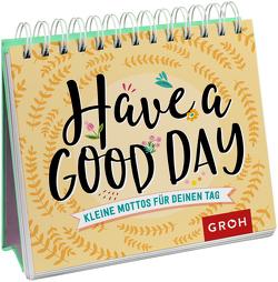 Have a good day! Kleine Mottos für deinen Tag von Groh Redaktionsteam