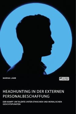 Headhunting in der externen Personalbeschaffung. Der Kampf um Talente unter ethischen und moralischen Gesichtspunkten von Lamb,  Marina