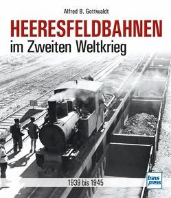 Heeresfeldbahnen im Zweiten Weltkrieg von Gottwaldt,  Alfred B.
