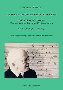 Heft 6: Jesus Christus – Eucharistie/Anbetung – Fronleichnam von Eham,  Markus, Eham,  Max, Mayr,  Florian