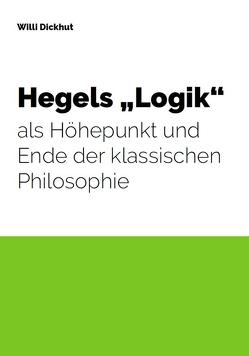 """Hegels """"Logik"""" als Höhepunkt und Ende der klassischen Philosophie von Dickhut,  Willi"""