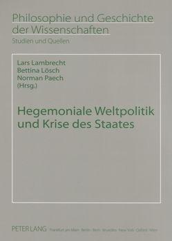 Hegemoniale Weltpolitik und Krise des Staates von Lambrecht,  Lars, Lösch,  Bettina, Paech,  Norman