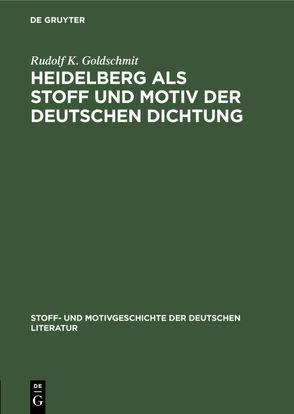 Heidelberg als Stoff und Motiv der deutschen Dichtung von Bauerhorst,  Kurt, Goldschmit,  Rudolf K.
