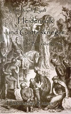 Heidenvolk und Gotteskrieger – Die Blocksberg-Saga – Historischer Roman von Eydt,  Christoph