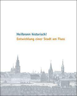 Heilbronn historisch! Entwicklung einer Stadt am Fluss von Eiber,  Christina, Gundel,  Marc, Schrenk,  Christhard, Wanner,  Peter