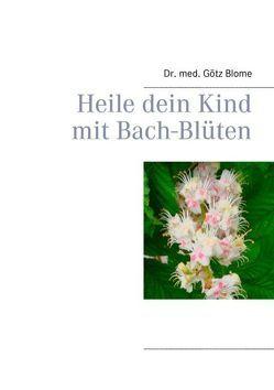 Heile dein Kind mit Bach-Blüten von Blome,  Götz