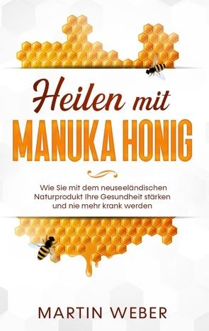 Heilen mit Manuka Honig: Wie Sie mit dem neuseeländischen Naturprodukt Ihre Gesundheit stärken und nie mehr krank werden von Weber,  Martin