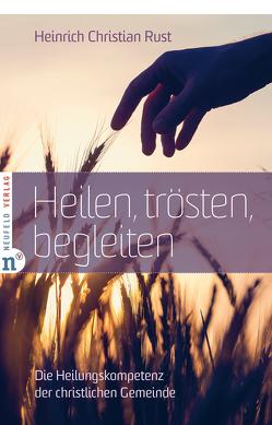 Heilen, trösten, begleiten von Rust,  Heinrich Christian