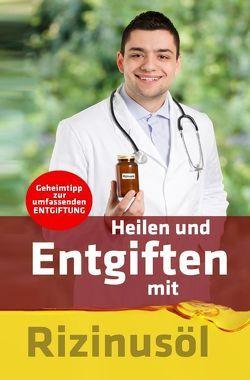 Heilen und Entgiften mit Rizinusöl: Geheimtipp zur umfassenden Entgiftung von Meyer-Esch,  Christian