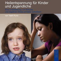 Heilentspannung für Kinder und Jugendliche: Eine Unterstützung, um Schocks und negativen Stress schneller aufzulösen von Kunz,  Yashi