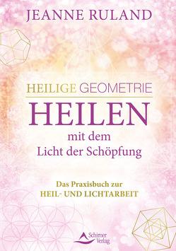 Heilige Geometrie – Heilen mit dem Licht der Schöpfung von Ruland,  Jeanne