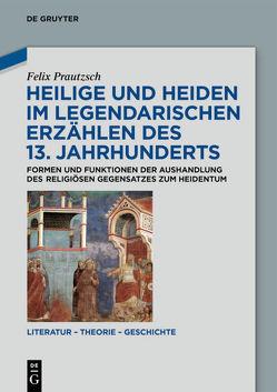 Heilige und Heiden im legendarischen Erzählen des 13. Jahrhunderts von Prautzsch,  Felix