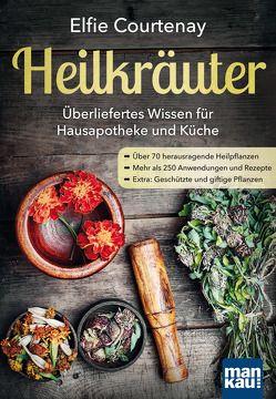 Heilkräuter – Überliefertes Wissen für Hausapotheke und Küche von Courtenay,  Elfie