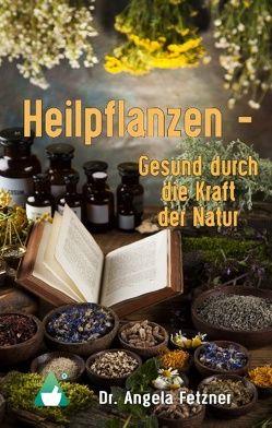 Heilpflanzen – Gesund durch die Kraft der Natur von Fetzner,  Angela
