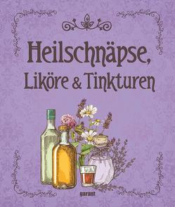 Heilschnäpse, Liköre und Tinkturen von garant Verlag GmbH