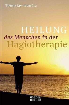 Heilung des Menschen in der Hagiotherapie von Ivancic,  Tomislav
