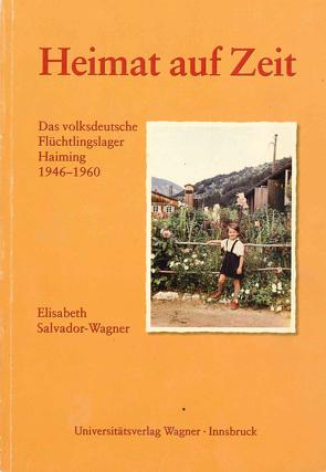 Heimat auf Zeit. Das volksdeutsche Flüchtlingslager Haiming 1946–1960 von Salvador-Wagner,  Elisabeth