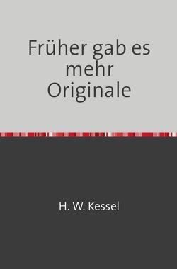 Heimat früher und heute / Früher gab es mehr Originale von Kessel,  Hans-Werner