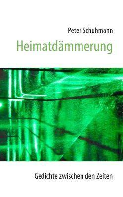 Heimatdämmerung – Gedichte zwischen den Zeiten von Schuhmann,  Peter
