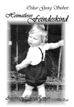 Heimatloses Feindeskind – Autobiografischer Roman von Siebert,  Oskar Georg