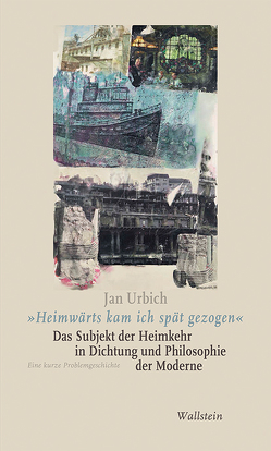 »Heimwärts kam ich spät gezogen«. Das Subjekt der Heimkehr in Dichtung und Philosophie der Moderne von Urbich,  Jan