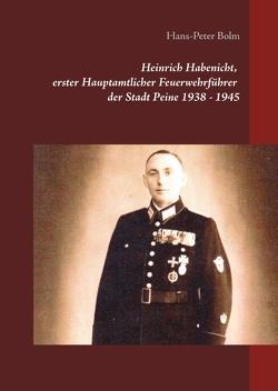 Heinrich Habenicht Hauptamtlicher Feuerwehrführer 1938-1945 in Peine von Bolm,  Hans-Peter
