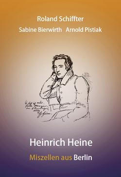 Heinrich Heine – Miszellen aus Berlin von Bierwirth,  Sabine, Pistiak,  Arnold, Schiffter,  Roland