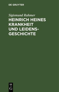 Heinrich Heines Krankheit und Leidensgeschichte von Rahmer,  Sigismund