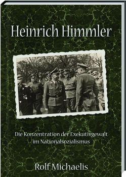 Heinrich Himmler – Die Konzentration der Exekutivgewalt im Nationalsozialismus von Michaelis,  Rolf