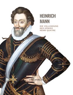 Heinrich Mann: Die Vollendung des Königs Henri Quatre. Vollständige Neuausgabe von Mann,  Heinrich