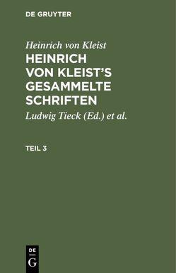 Heinrich von Kleist: Heinrich von Kleist's gesammelte Schriften / Heinrich von Kleist: Heinrich von Kleist's gesammelte Schriften. Teil 3 von Kleist,  Heinrich von, Schmidt,  Julian [Bearb.], Tieck,  Ludwig