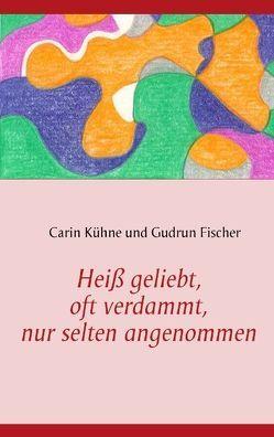 Heiß geliebt, oft verdammt, nur selten angenommen von Fischer,  Gudrun, Kühne,  Carin