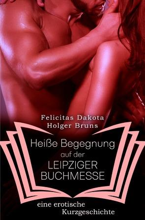 Heiße Begegnungen / Heiße Begegnung auf der LEIPZIGER BUCHMESSE von Brüns,  Holger, Dakota,  Felicitas