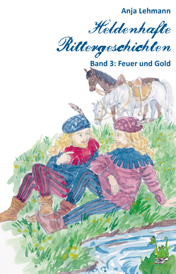 Heldenhafte Rittergeschichten Band 3: Feuer und Gold von Heinrich,  Susanne, Lehmann,  Anja