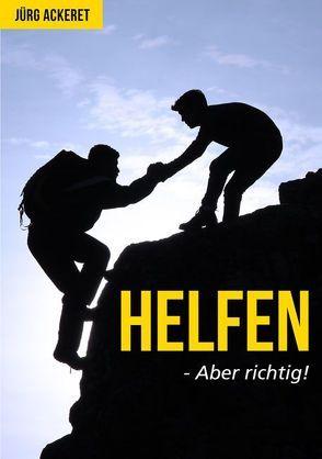 Helfen – Aber Richtig! von Ackeret,  Jürg