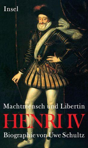 Henri IV. Machtmensch und Libertin von Schultz,  Uwe