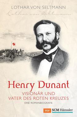 Henry Dunant – Visionär und Vater des Roten Kreuzes von Seltmann,  Lothar von