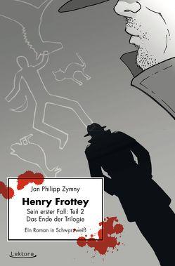 Henry Frottey – Sein erster Fall: Teil 2 – Das Ende der Trilogie: Ein Roman in Schwarzweiß von Zymny,  Jan Philipp