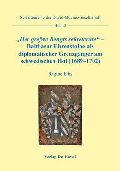 """""""Her grefwe Bengts sekreterare"""" – Balthasar Ehrenstolpe als diplomatischer Grenzgänger am schwedischen Hof (1689–1702) von Elhs,  Regine"""