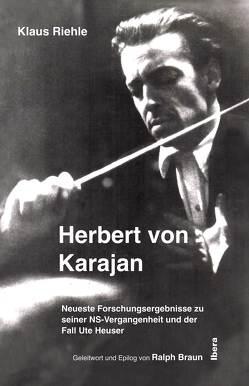 Herbert von Karajan – Neueste Forschungsergebnisse zu seiner NS-Vergangenheit und der Fall Ute Heuser von Braun,  Ralph, Riehle,  Klaus