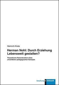 Herman Nohl: Durch Erziehung Lebenswelt gestalten? von Kreis,  Heinrich