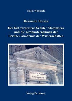 Hermann Dessau. Der fast vergessene Schüler Mommsens und die Großunternehmen der Berliner Akademie der Wissenschaften von Wannack,  Katja