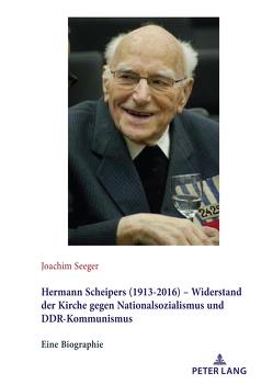 Hermann Scheipers (1913 – 2016) – Widerstand der Kirche gegen Nationalsozialismus und DDR-Kommunismus von Seeger,  Joachim