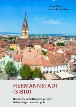 Hermannstadt (Sibiu) – Historisches und Heutiges aus einer siebenbürgischen Metropole von Eichler,  Martin, Henkel,  Jürgen