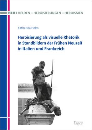 Heroisierung als visuelle Rhetorik in Standbildern der Frühen Neuzeit in Italien und Frankreich von Helm,  Katharina
