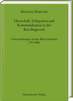 Herrschaft, Delegation und Kommunikation in der Karolingerzeit von Kikuchi,  Shigeto