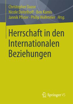 Herrschaft in den Internationalen Beziehungen von Daase,  Christopher, Deitelhoff,  Nicole, Kamis,  Ben, Pfister,  Jannik, Wallmeier,  Philip